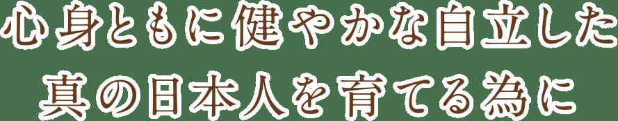 心身ともに健やかな自立した真の日本人を育てる為に